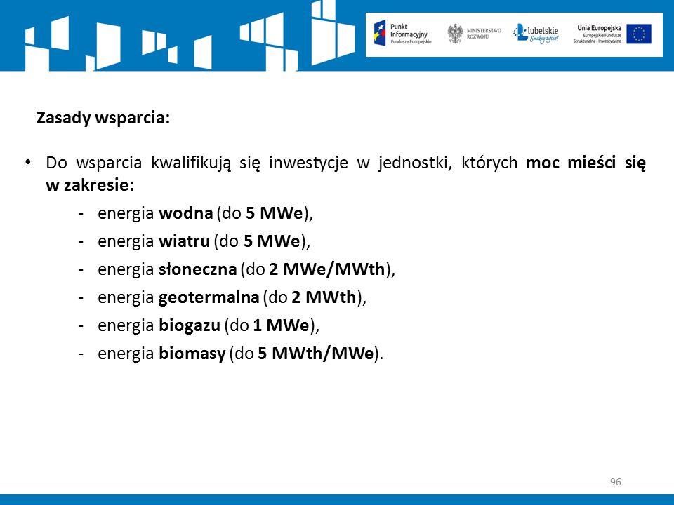 96 Zasady wsparcia: Do wsparcia kwalifikują się inwestycje w jednostki, których moc mieści się w zakresie: -energia wodna (do 5 MWe), -energia wiatru