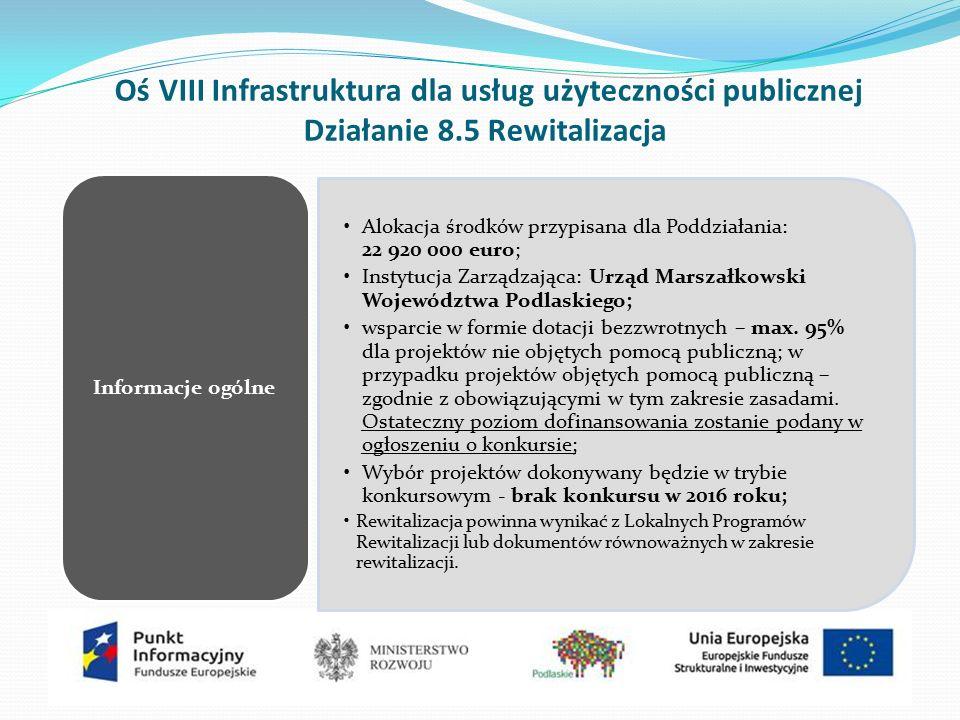 Oś VIII Infrastruktura dla usług użyteczności publicznej Działanie 8.5 Rewitalizacja Alokacja środków przypisana dla Poddziałania: 22 920 000 euro; Instytucja Zarządzająca: Urząd Marszałkowski Województwa Podlaskiego; wsparcie w formie dotacji bezzwrotnych – max.