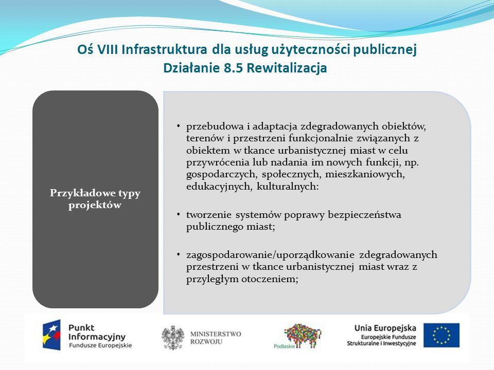 Oś VIII Infrastruktura dla usług użyteczności publicznej Działanie 8.5 Rewitalizacja przebudowa i adaptacja zdegradowanych obiektów, terenów i przestrzeni funkcjonalnie związanych z obiektem w tkance urbanistycznej miast w celu przywrócenia lub nadania im nowych funkcji, np.