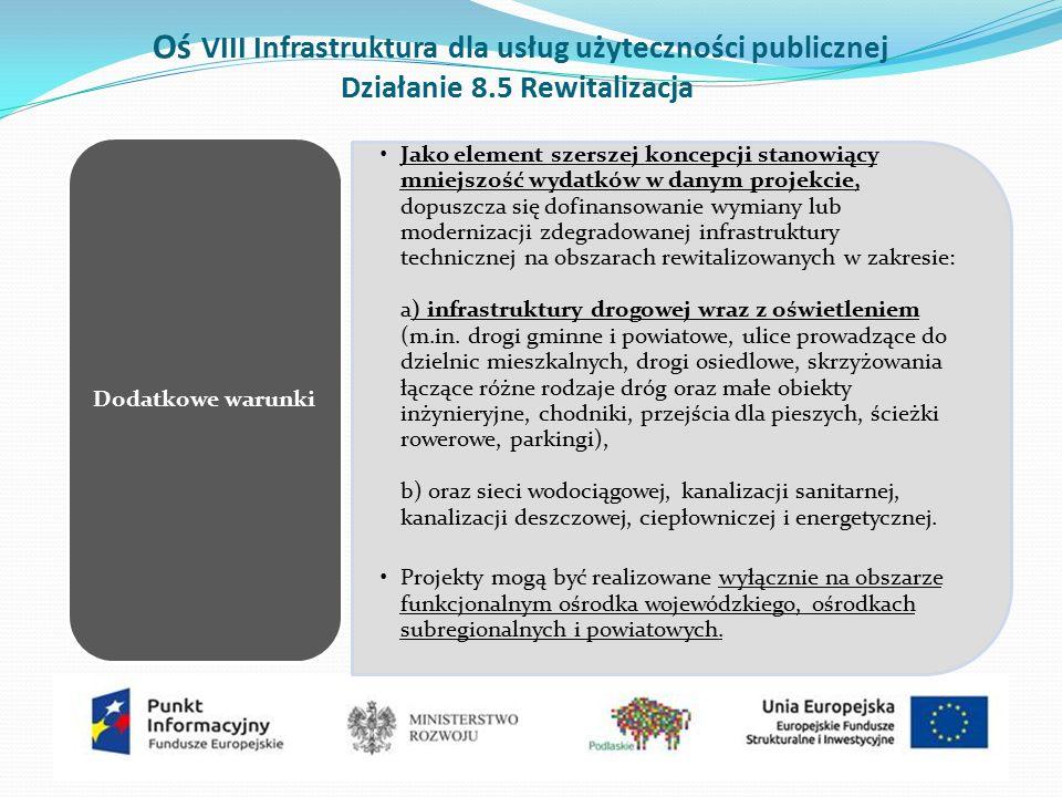 Oś VIII Infrastruktura dla usług użyteczności publicznej Działanie 8.5 Rewitalizacja Jako element szerszej koncepcji stanowiący mniejszość wydatków w danym projekcie, dopuszcza się dofinansowanie wymiany lub modernizacji zdegradowanej infrastruktury technicznej na obszarach rewitalizowanych w zakresie: a) infrastruktury drogowej wraz z oświetleniem (m.in.