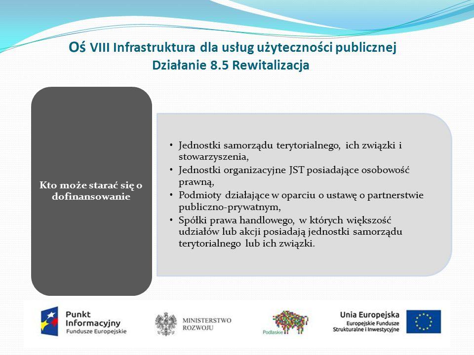 Oś VIII Infrastruktura dla usług użyteczności publicznej Działanie 8.5 Rewitalizacja Jednostki samorządu terytorialnego, ich związki i stowarzyszenia, Jednostki organizacyjne JST posiadające osobowość prawną, Podmioty działające w oparciu o ustawę o partnerstwie publiczno-prywatnym, Spółki prawa handlowego, w których większość udziałów lub akcji posiadają jednostki samorządu terytorialnego lub ich związki.
