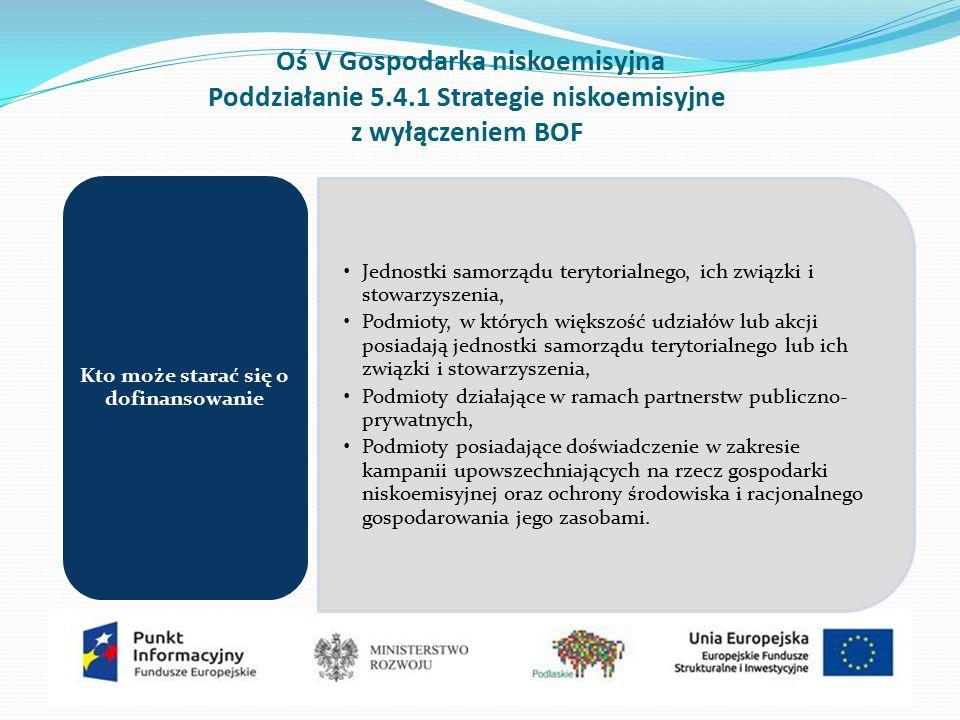 Oś V Gospodarka niskoemisyjna Poddziałanie 5.4.1 Strategie niskoemisyjne z wyłączeniem BOF Jednostki samorządu terytorialnego, ich związki i stowarzyszenia, Podmioty, w których większość udziałów lub akcji posiadają jednostki samorządu terytorialnego lub ich związki i stowarzyszenia, Podmioty działające w ramach partnerstw publiczno- prywatnych, Podmioty posiadające doświadczenie w zakresie kampanii upowszechniających na rzecz gospodarki niskoemisyjnej oraz ochrony środowiska i racjonalnego gospodarowania jego zasobami.