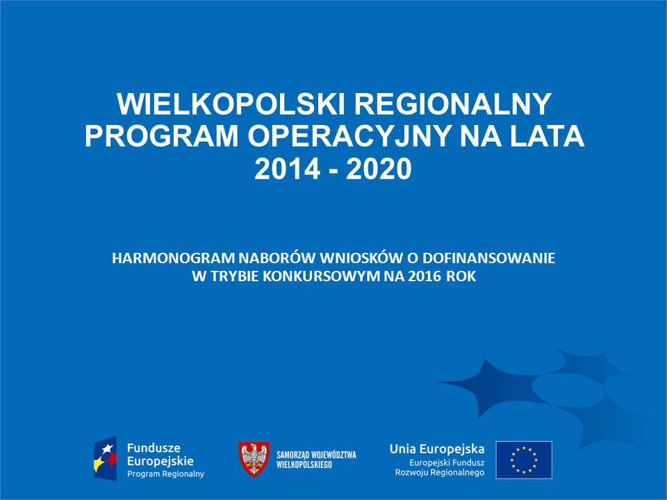 WIELKOPOLSKI REGIONALNY PROGRAM OPERACYJNY NA LATA 2014 - 2020 HARMONOGRAM NABORÓW WNIOSKÓW O DOFINANSOWANIE W TRYBIE KONKURSOWYM NA 2016 ROK