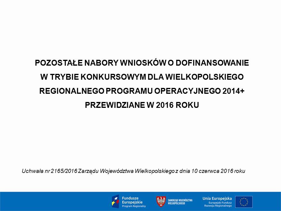 POZOSTAŁE NABORY WNIOSKÓW O DOFINANSOWANIE W TRYBIE KONKURSOWYM DLA WIELKOPOLSKIEGO REGIONALNEGO PROGRAMU OPERACYJNEGO 2014+ PRZEWIDZIANE W 2016 ROKU Uchwała nr 2165/2016 Zarządu Województwa Wielkopolskiego z dnia 10 czerwca 2016 roku
