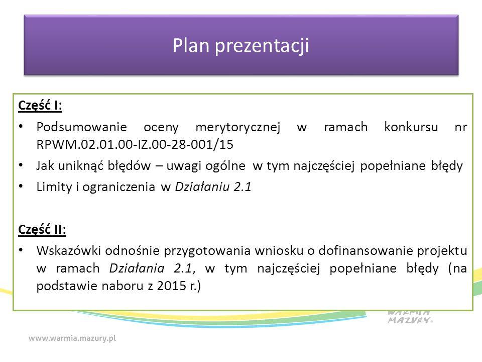 Plan prezentacji Część I: Podsumowanie oceny merytorycznej w ramach konkursu nr RPWM.02.01.00-IZ.00-28-001/15 Jak uniknąć błędów – uwagi ogólne w tym najczęściej popełniane błędy Limity i ograniczenia w Działaniu 2.1 Część II: Wskazówki odnośnie przygotowania wniosku o dofinansowanie projektu w ramach Działania 2.1, w tym najczęściej popełniane błędy (na podstawie naboru z 2015 r.)
