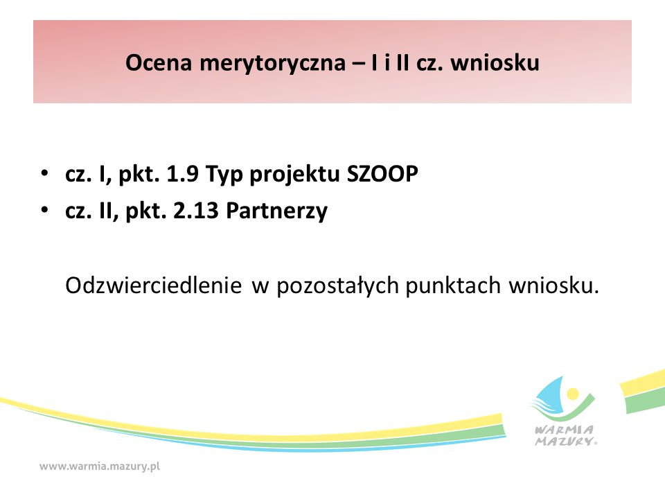 Ocena merytoryczna – I i II cz. wniosku cz. I, pkt. 1.9 Typ projektu SZOOP cz. II, pkt. 2.13 Partnerzy Odzwierciedlenie w pozostałych punktach wniosku