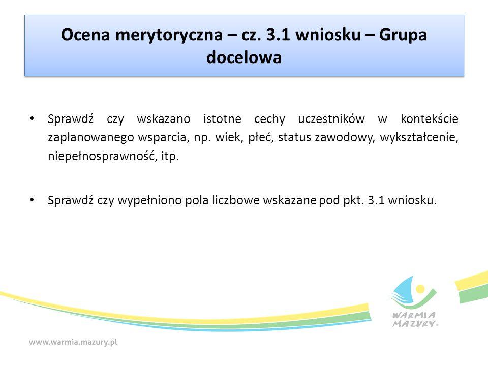 Ocena merytoryczna – cz. 3.1 wniosku – Grupa docelowa Sprawdź czy wskazano istotne cechy uczestników w kontekście zaplanowanego wsparcia, np. wiek, pł