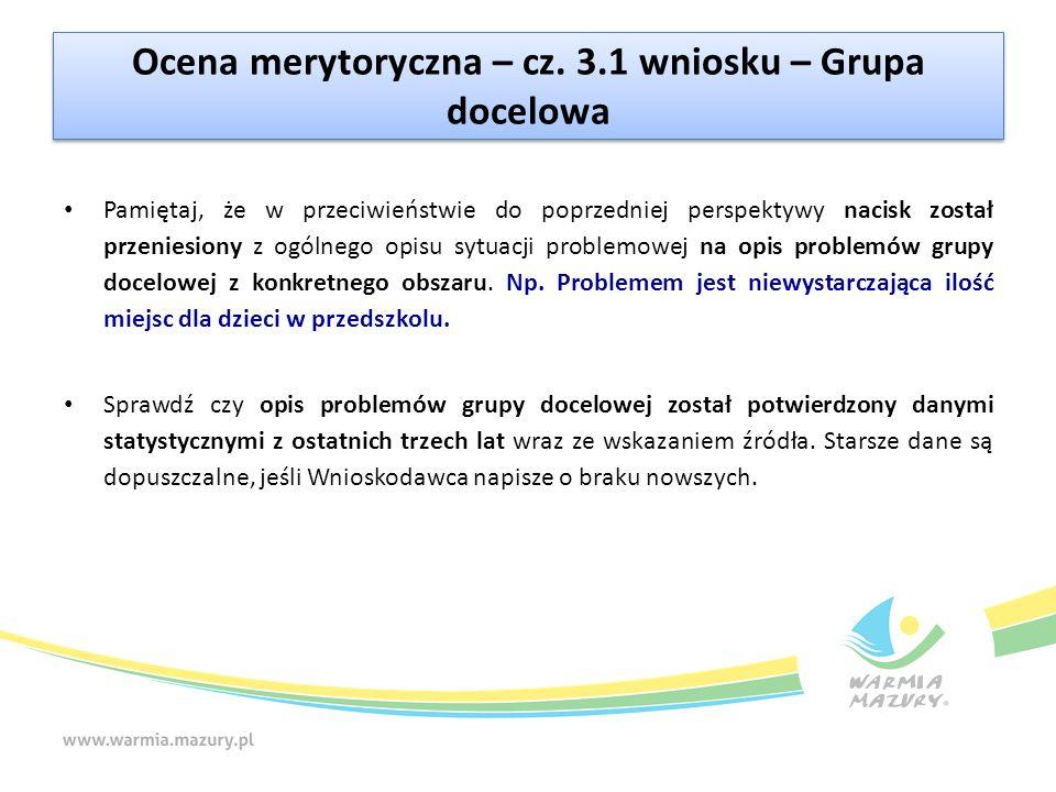 Ocena merytoryczna – cz. 3.1 wniosku – Grupa docelowa Pamiętaj, że w przeciwieństwie do poprzedniej perspektywy nacisk został przeniesiony z ogólnego
