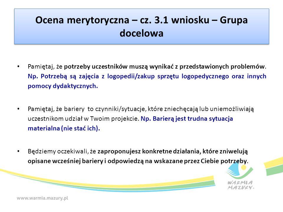 Ocena merytoryczna – cz. 3.1 wniosku – Grupa docelowa Pamiętaj, że potrzeby uczestników muszą wynikać z przedstawionych problemów. Np. Potrzebą są zaj