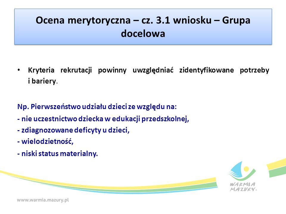 Ocena merytoryczna – cz. 3.1 wniosku – Grupa docelowa Kryteria rekrutacji powinny uwzględniać zidentyfikowane potrzeby i bariery. Np. Pierwszeństwo ud