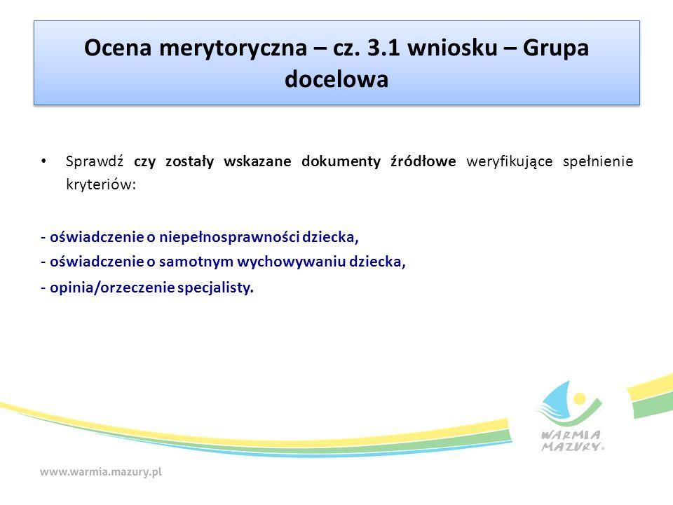 Ocena merytoryczna – cz. 3.1 wniosku – Grupa docelowa Sprawdź czy zostały wskazane dokumenty źródłowe weryfikujące spełnienie kryteriów: - oświadczeni