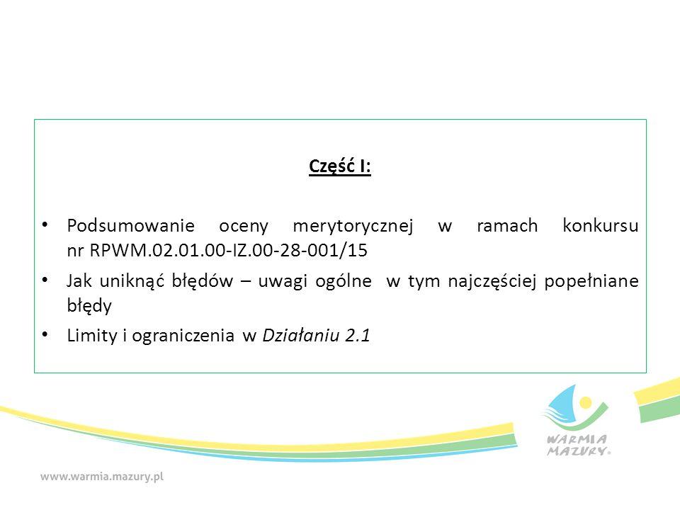 Część I: Podsumowanie oceny merytorycznej w ramach konkursu nr RPWM.02.01.00-IZ.00-28-001/15 Jak uniknąć błędów – uwagi ogólne w tym najczęściej popełniane błędy Limity i ograniczenia w Działaniu 2.1