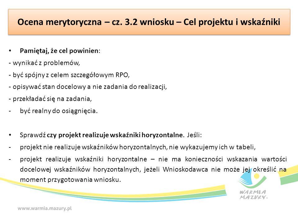 Ocena merytoryczna – cz. 3.2 wniosku – Cel projektu i wskaźniki Pamiętaj, że cel powinien: - wynikać z problemów, - być spójny z celem szczegółowym RP