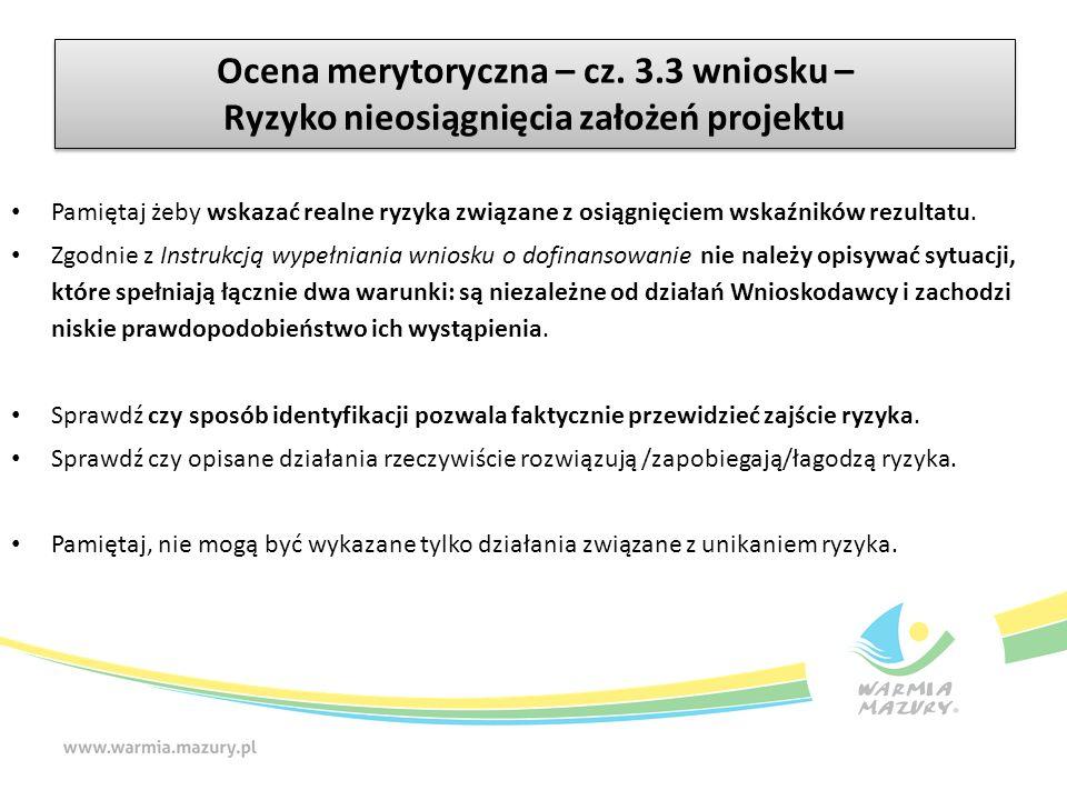 Ocena merytoryczna – cz. 3.3 wniosku – Ryzyko nieosiągnięcia założeń projektu Pamiętaj żeby wskazać realne ryzyka związane z osiągnięciem wskaźników r