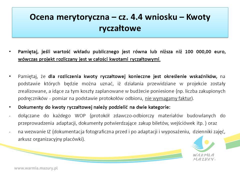 Ocena merytoryczna – cz. 4.4 wniosku – Kwoty ryczałtowe Pamiętaj, jeśli wartość wkładu publicznego jest równa lub niższa niż 100 000,00 euro, wówczas