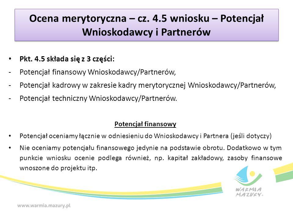 Ocena merytoryczna – cz. 4.5 wniosku – Potencjał Wnioskodawcy i Partnerów Pkt. 4.5 składa się z 3 części: -Potencjał finansowy Wnioskodawcy/Partnerów,