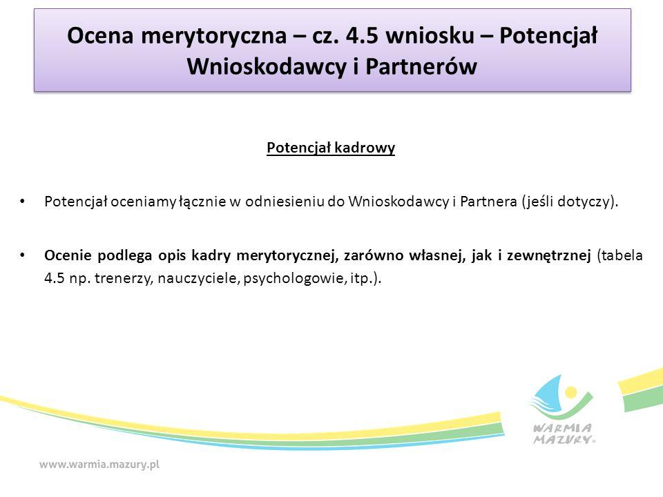 Ocena merytoryczna – cz. 4.5 wniosku – Potencjał Wnioskodawcy i Partnerów Potencjał kadrowy Potencjał oceniamy łącznie w odniesieniu do Wnioskodawcy i