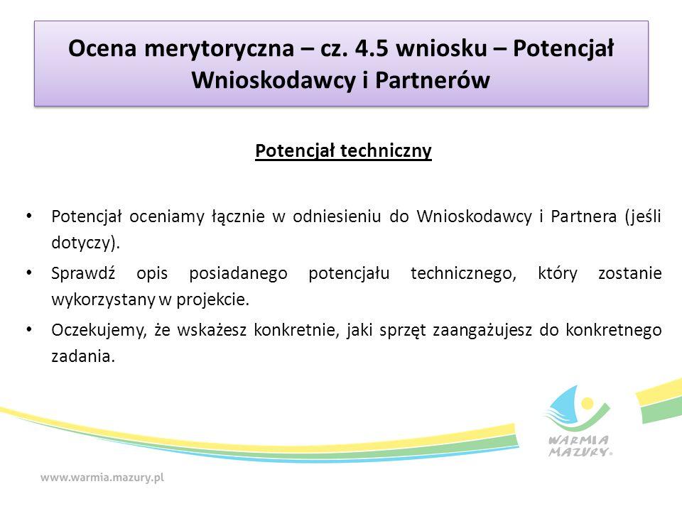 Ocena merytoryczna – cz. 4.5 wniosku – Potencjał Wnioskodawcy i Partnerów Potencjał techniczny Potencjał oceniamy łącznie w odniesieniu do Wnioskodawc