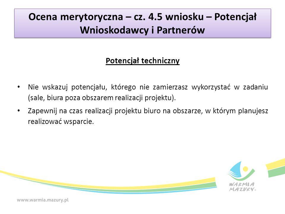 Ocena merytoryczna – cz. 4.5 wniosku – Potencjał Wnioskodawcy i Partnerów Potencjał techniczny Nie wskazuj potencjału, którego nie zamierzasz wykorzys
