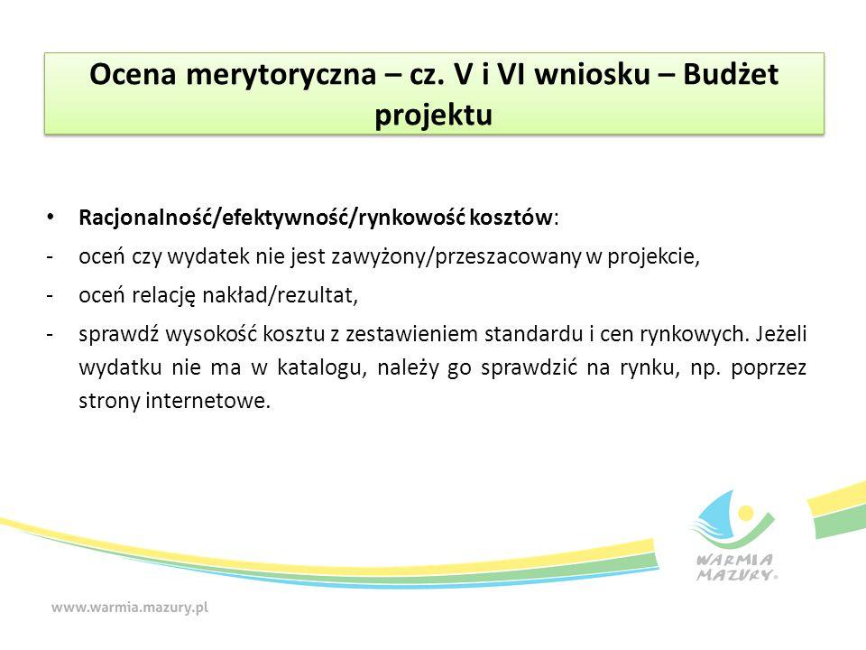 Ocena merytoryczna – cz. V i VI wniosku – Budżet projektu Racjonalność/efektywność/rynkowość kosztów: -oceń czy wydatek nie jest zawyżony/przeszacowan