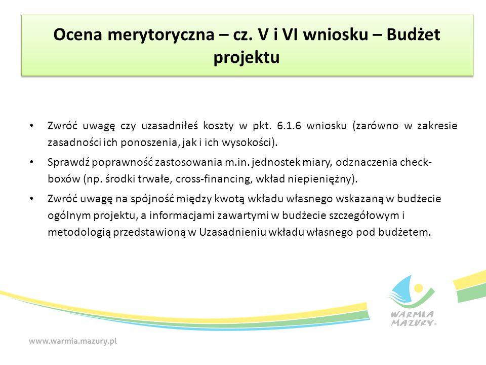Ocena merytoryczna – cz. V i VI wniosku – Budżet projektu Zwróć uwagę czy uzasadniłeś koszty w pkt. 6.1.6 wniosku (zarówno w zakresie zasadności ich p