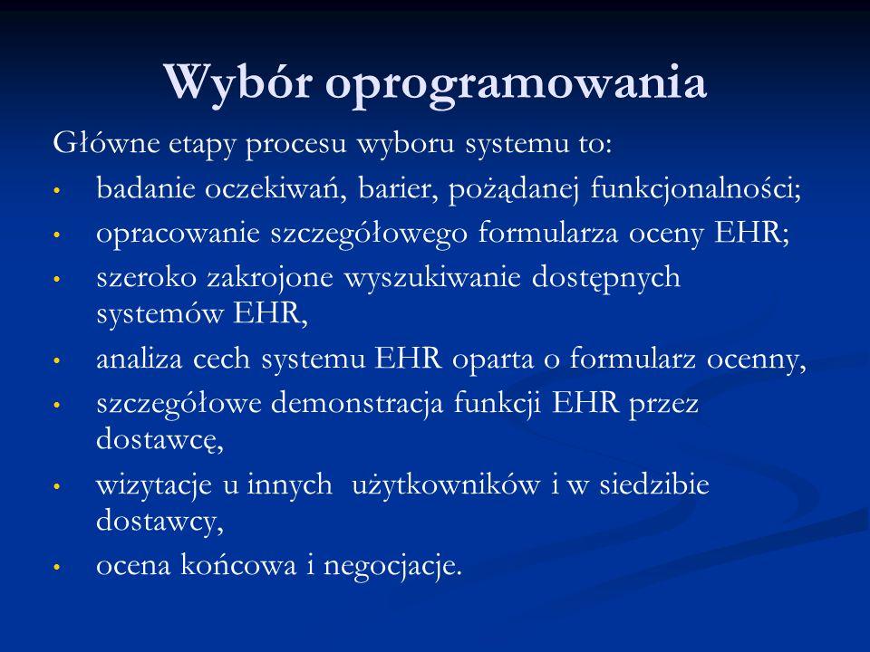 Wybór oprogramowania Główne etapy procesu wyboru systemu to: badanie oczekiwań, barier, pożądanej funkcjonalności; opracowanie szczegółowego formularza oceny EHR; szeroko zakrojone wyszukiwanie dostępnych systemów EHR, analiza cech systemu EHR oparta o formularz ocenny, szczegółowe demonstracja funkcji EHR przez dostawcę, wizytacje u innych użytkowników i w siedzibie dostawcy, ocena końcowa i negocjacje.