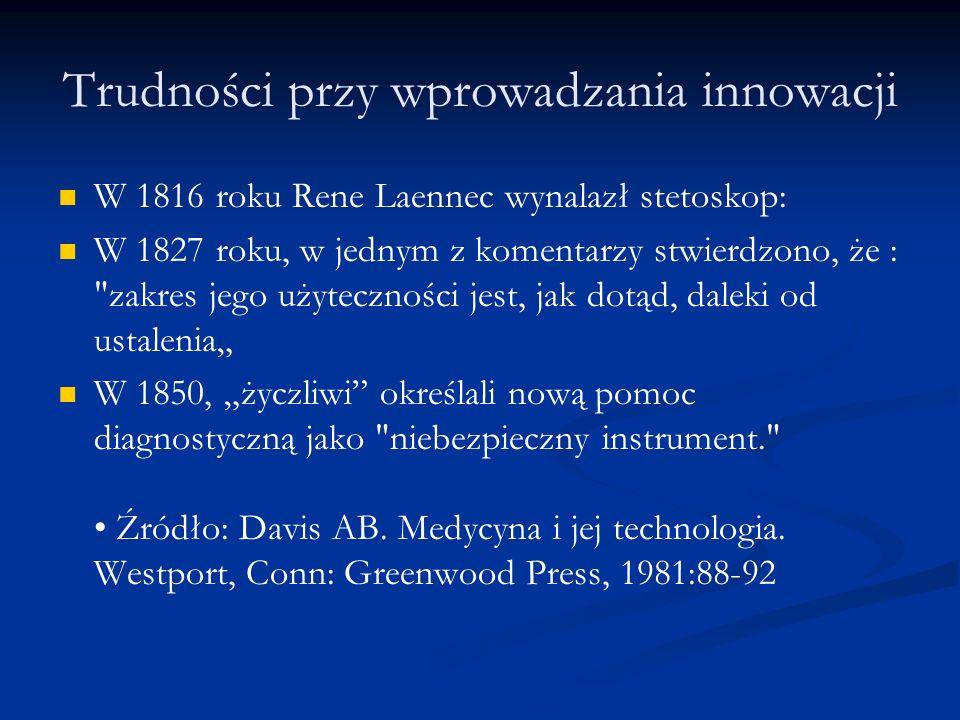 """Trudności przy wprowadzania innowacji W 1816 roku Rene Laennec wynalazł stetoskop: W 1827 roku, w jednym z komentarzy stwierdzono, że : zakres jego użyteczności jest, jak dotąd, daleki od ustalenia"""" W 1850, """"życzliwi określali nową pomoc diagnostyczną jako niebezpieczny instrument. Źródło: Davis AB."""