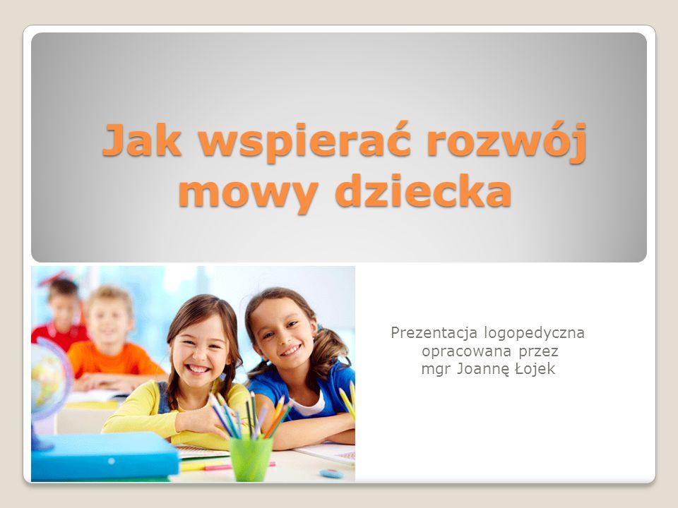 Jak wspierać rozwój mowy dziecka Prezentacja logopedyczna opracowana przez mgr Joannę Łojek