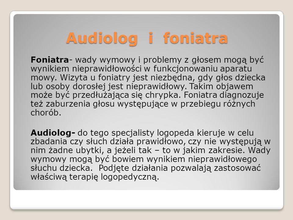 Audiolog i foniatra Foniatra- wady wymowy i problemy z głosem mogą być wynikiem nieprawidłowości w funkcjonowaniu aparatu mowy. Wizyta u foniatry jest