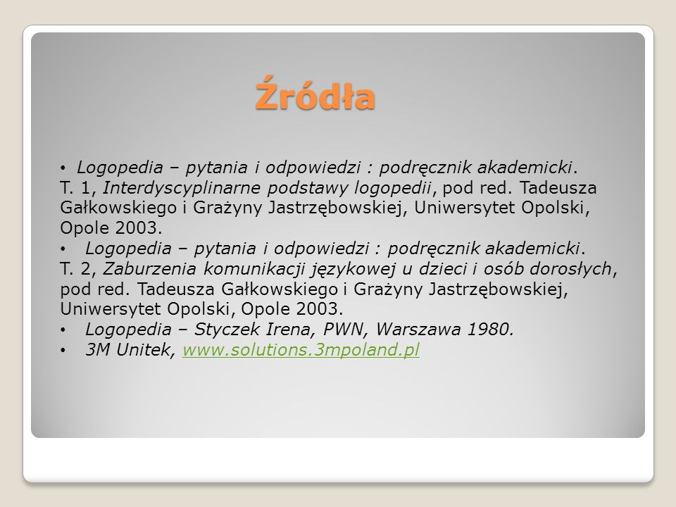 Źródła Logopedia – pytania i odpowiedzi : podręcznik akademicki. T. 1, Interdyscyplinarne podstawy logopedii, pod red. Tadeusza Gałkowskiego i Grażyny