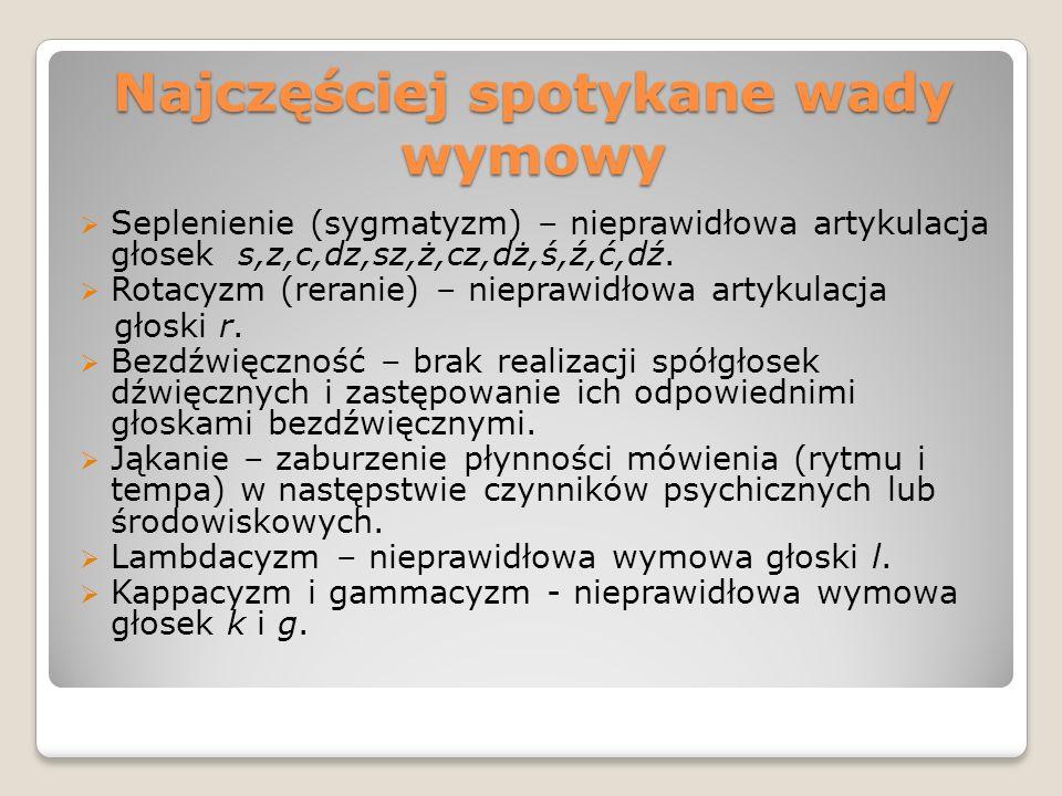 Najczęściej spotykane wady wymowy  Seplenienie (sygmatyzm) – nieprawidłowa artykulacja głosek s,z,c,dz,sz,ż,cz,dż,ś,ź,ć,dź.  Rotacyzm (reranie) – ni