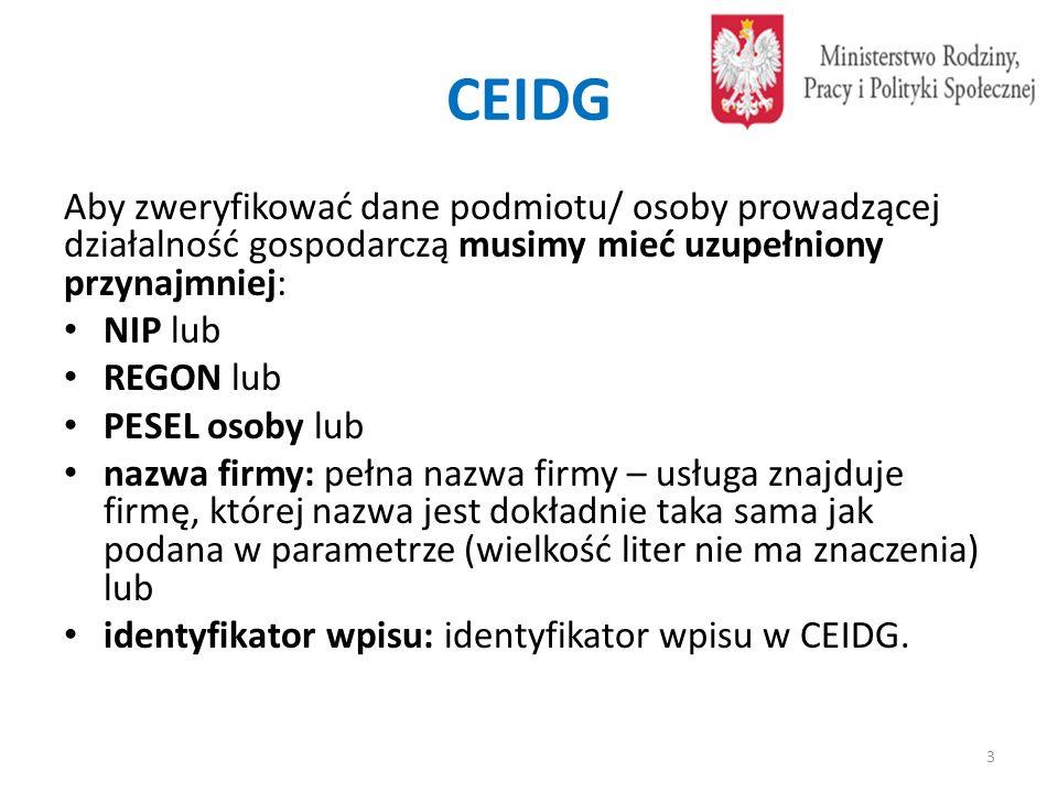 CEIDG W przypadku wyszukiwania wpisów na podstawie numeru NIP/REGON/PESEL lub nazwie firmy w odpowiedzi zwrócone zostaną dane podstawowe wpisu obejmujące: identyfikator wpisu, dane wnioskodawcy (imię, nazwisko, NIP, PESEL, REGON), okres zawieszenia działalności (data zaprzestania i data wznowienia działalności), informacje o ewidencji gospodarczej obejmujące następujące informacje: nazwa firmy, status: aktywny/wykreślony/zawieszony/nie rozpoczął działalności, data rozpoczęcia działalności, dane adresowe miejsca wykonywania działalności oraz rodzaje działalności.