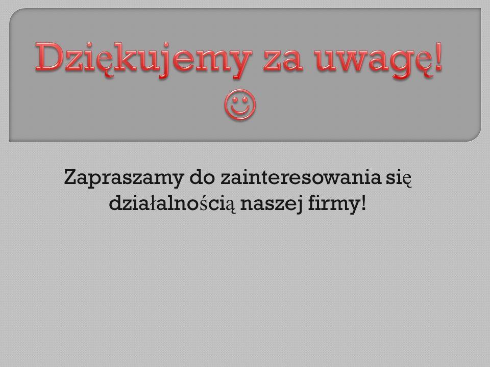 Zapraszamy do zainteresowania si ę dzia ł alno ś ci ą naszej firmy!
