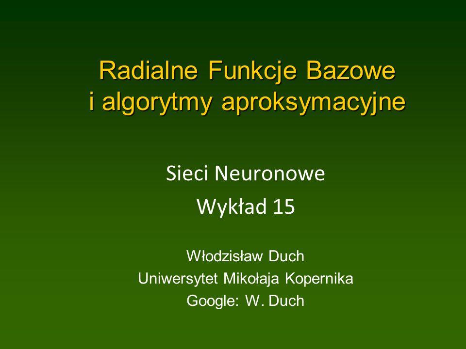 Radialne Funkcje Bazowe i algorytmy aproksymacyjne Sieci Neuronowe Wykład 15 Włodzisław Duch Uniwersytet Mikołaja Kopernika Google: W.
