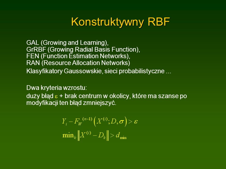 Konstruktywny RBF GAL (Growing and Learning), GrRBF (Growing Radial Basis Function), FEN (Function Estimation Networks), RAN (Resource Allocation Networks) Klasyfikatory Gaussowskie, sieci probabilistyczne...