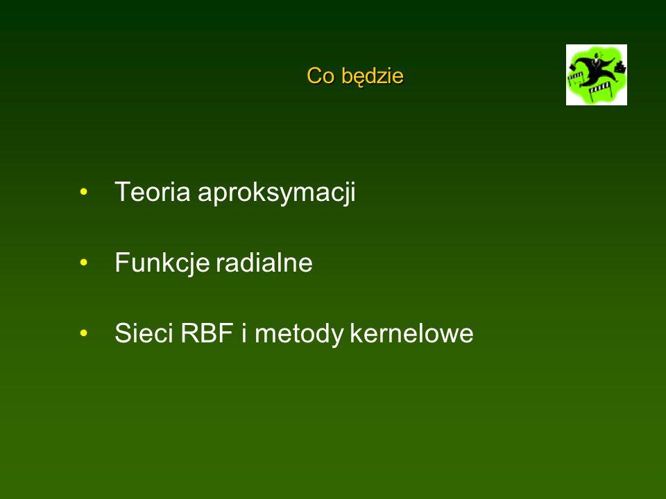 Co będzie Teoria aproksymacji Funkcje radialne Sieci RBF i metody kernelowe
