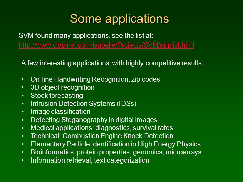 Some applications SVM found many applications, see the list at: http://www.clopinet.com/isabelle/Projects/SVM/applist.html A few interesting applications, with highly competitive results: On-line Handwriting Recognition, zip codes 3D object recognition Stock forecasting Intrusion Detection Systems (IDSs) Image classification Detecting Steganography in digital images Medical applications: diagnostics, survival rates...