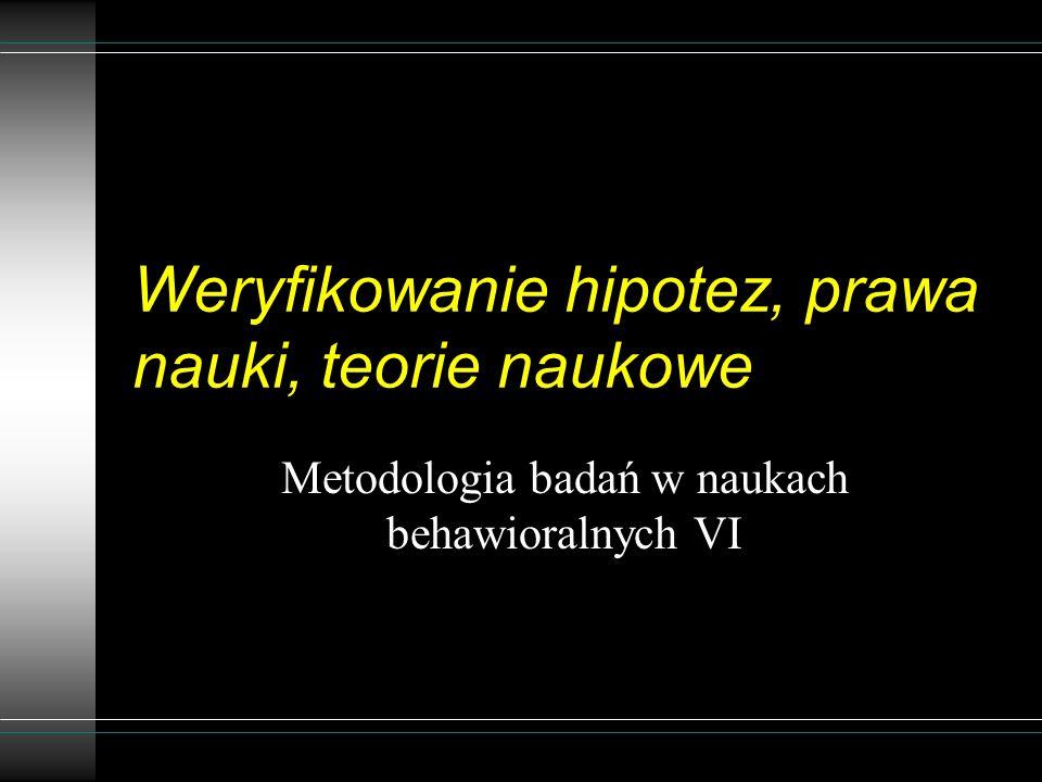 Weryfikowanie hipotez, prawa nauki, teorie naukowe Metodologia badań w naukach behawioralnych VI
