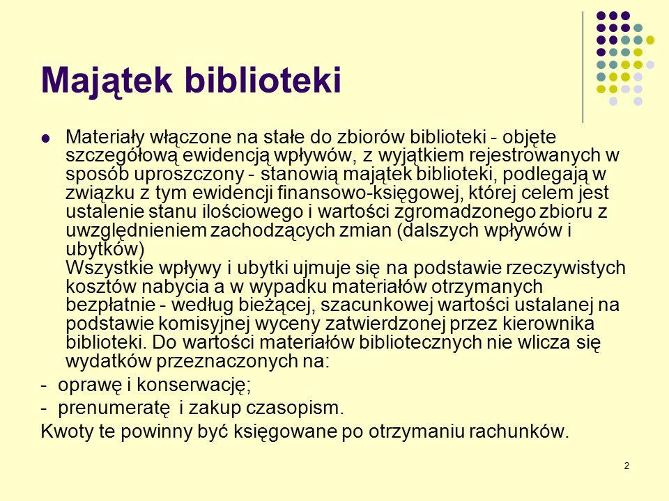 2 Majątek biblioteki Materiały włączone na stałe do zbiorów biblioteki - objęte szczegółową ewidencją wpływów, z wyjątkiem rejestrowanych w sposób uproszczony - stanowią majątek biblioteki, podlegają w związku z tym ewidencji finansowo-księgowej, której celem jest ustalenie stanu ilościowego i wartości zgromadzonego zbioru z uwzględnieniem zachodzących zmian (dalszych wpływów i ubytków) Wszystkie wpływy i ubytki ujmuje się na podstawie rzeczywistych kosztów nabycia a w wypadku materiałów otrzymanych bezpłatnie - według bieżącej, szacunkowej wartości ustalanej na podstawie komisyjnej wyceny zatwierdzonej przez kierownika biblioteki.