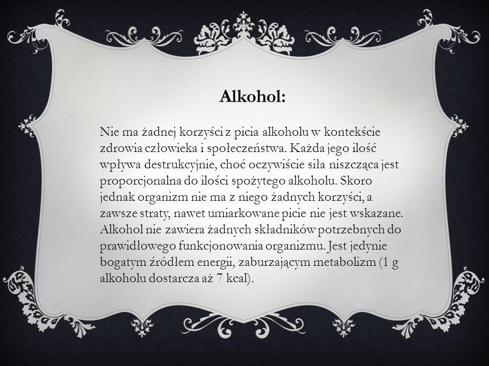 Alkohol: Nie ma żadnej korzyści z picia alkoholu w kontekście zdrowia człowieka i społeczeństwa. Każda jego ilość wpływa destrukcyjnie, choć oczywiści