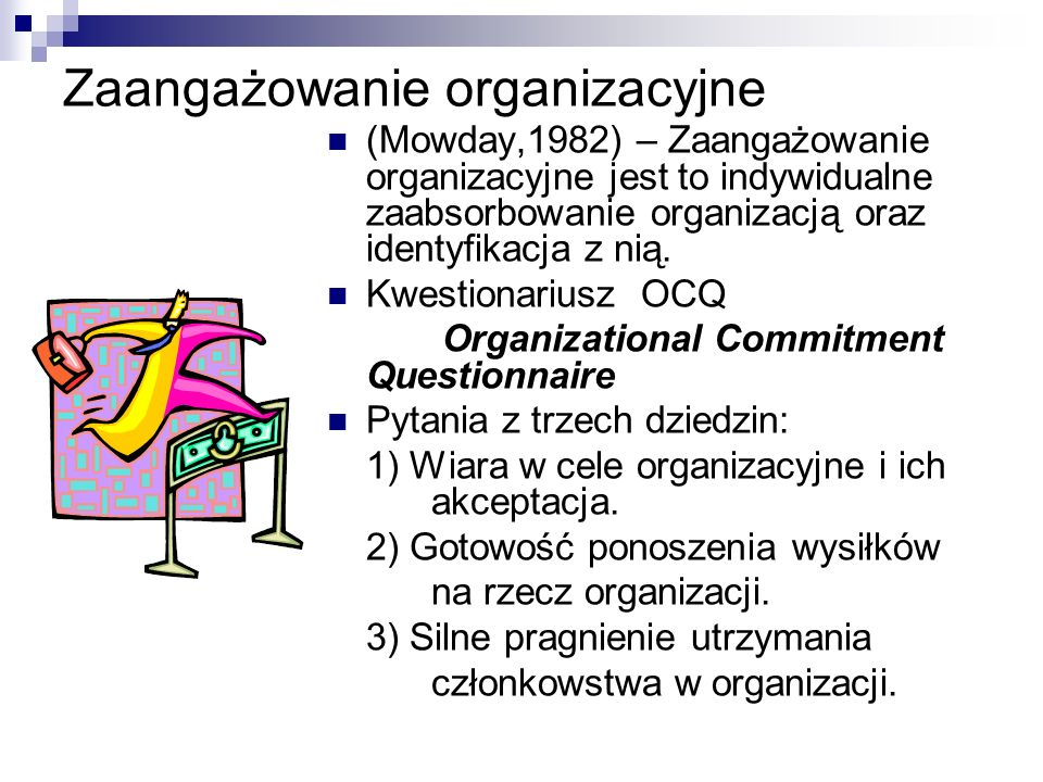 Zaangażowanie organizacyjne (Mowday,1982) – Zaangażowanie organizacyjne jest to indywidualne zaabsorbowanie organizacją oraz identyfikacja z nią.