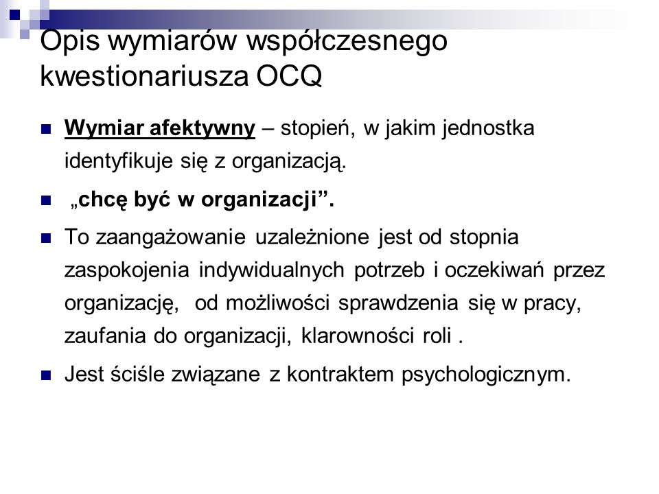 Opis wymiarów współczesnego kwestionariusza OCQ Wymiar afektywny – stopień, w jakim jednostka identyfikuje się z organizacją.