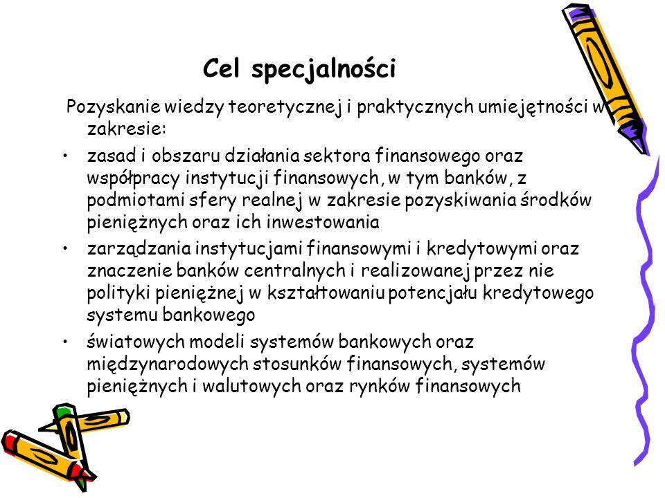 Cel specjalności Pozyskanie wiedzy teoretycznej i praktycznych umiejętności w zakresie: zasad i obszaru działania sektora finansowego oraz współpracy