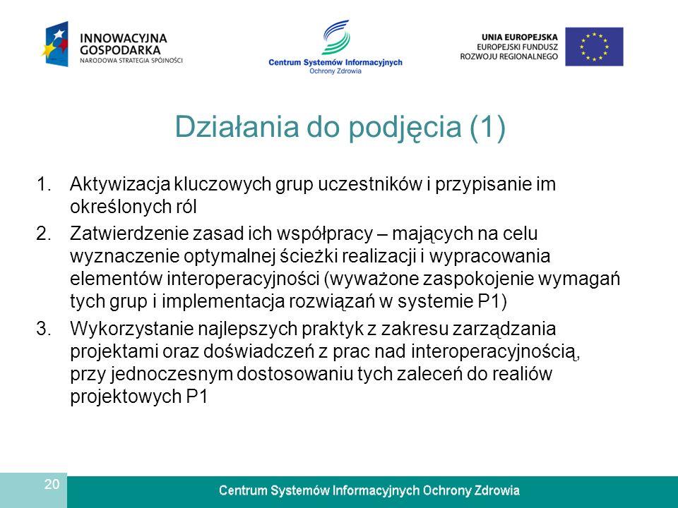 20 Działania do podjęcia (1) 1.Aktywizacja kluczowych grup uczestników i przypisanie im określonych ról 2.Zatwierdzenie zasad ich współpracy – mających na celu wyznaczenie optymalnej ścieżki realizacji i wypracowania elementów interoperacyjności (wyważone zaspokojenie wymagań tych grup i implementacja rozwiązań w systemie P1) 3.Wykorzystanie najlepszych praktyk z zakresu zarządzania projektami oraz doświadczeń z prac nad interoperacyjnością, przy jednoczesnym dostosowaniu tych zaleceń do realiów projektowych P1