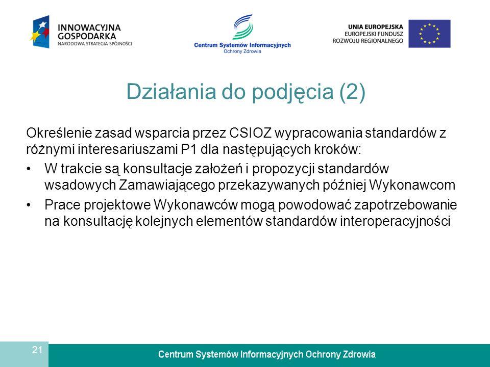 21 Działania do podjęcia (2) Określenie zasad wsparcia przez CSIOZ wypracowania standardów z różnymi interesariuszami P1 dla następujących kroków: W trakcie są konsultacje założeń i propozycji standardów wsadowych Zamawiającego przekazywanych później Wykonawcom Prace projektowe Wykonawców mogą powodować zapotrzebowanie na konsultację kolejnych elementów standardów interoperacyjności