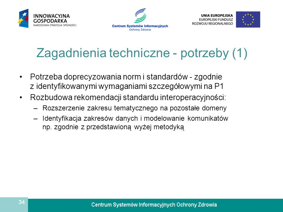34 Zagadnienia techniczne - potrzeby (1) Potrzeba doprecyzowania norm i standardów - zgodnie z identyfikowanymi wymaganiami szczegółowymi na P1 Rozbudowa rekomendacji standardu interoperacyjności: –Rozszerzenie zakresu tematycznego na pozostałe domeny –Identyfikacja zakresów danych i modelowanie komunikatów np.
