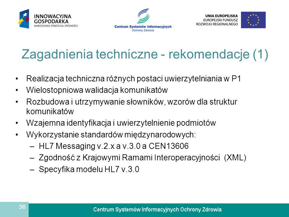 36 Zagadnienia techniczne - rekomendacje (1) Realizacja techniczna różnych postaci uwierzytelniania w P1 Wielostopniowa walidacja komunikatów Rozbudowa i utrzymywanie słowników, wzorów dla struktur komunikatów Wzajemna identyfikacja i uwierzytelnienie podmiotów Wykorzystanie standardów międzynarodowych: –HL7 Messaging v.2.x a v.3.0 a CEN13606 –Zgodność z Krajowymi Ramami Interoperacyjności (XML) –Specyfika modelu HL7 v.3.0