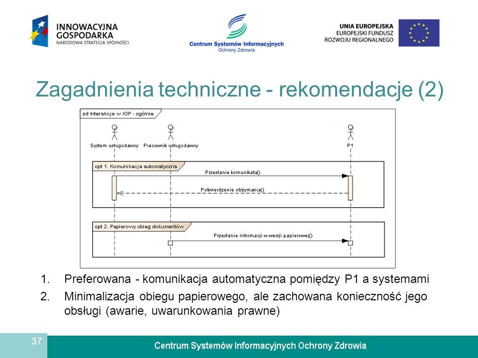 37 Zagadnienia techniczne - rekomendacje (2) 1.Preferowana - komunikacja automatyczna pomiędzy P1 a systemami 2.Minimalizacja obiegu papierowego, ale zachowana konieczność jego obsługi (awarie, uwarunkowania prawne)