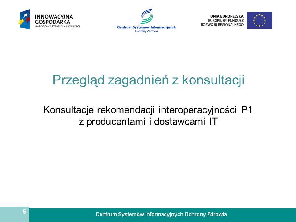 5 Przegląd zagadnień z konsultacji Konsultacje rekomendacji interoperacyjności P1 z producentami i dostawcami IT