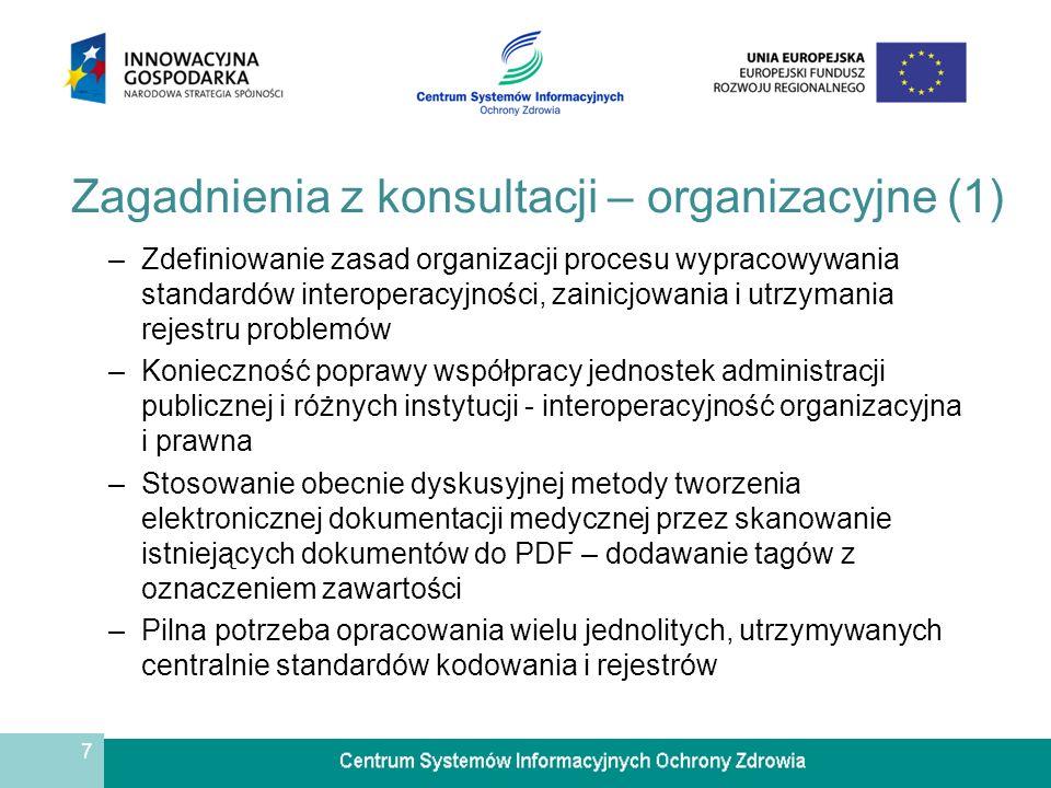 7 Zagadnienia z konsultacji – organizacyjne (1) –Zdefiniowanie zasad organizacji procesu wypracowywania standardów interoperacyjności, zainicjowania i utrzymania rejestru problemów –Konieczność poprawy współpracy jednostek administracji publicznej i różnych instytucji - interoperacyjność organizacyjna i prawna –Stosowanie obecnie dyskusyjnej metody tworzenia elektronicznej dokumentacji medycznej przez skanowanie istniejących dokumentów do PDF – dodawanie tagów z oznaczeniem zawartości –Pilna potrzeba opracowania wielu jednolitych, utrzymywanych centralnie standardów kodowania i rejestrów